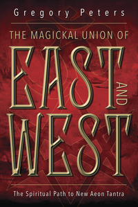 Magickal Union of East and West - New Aeon Tantra by Gregory Peters